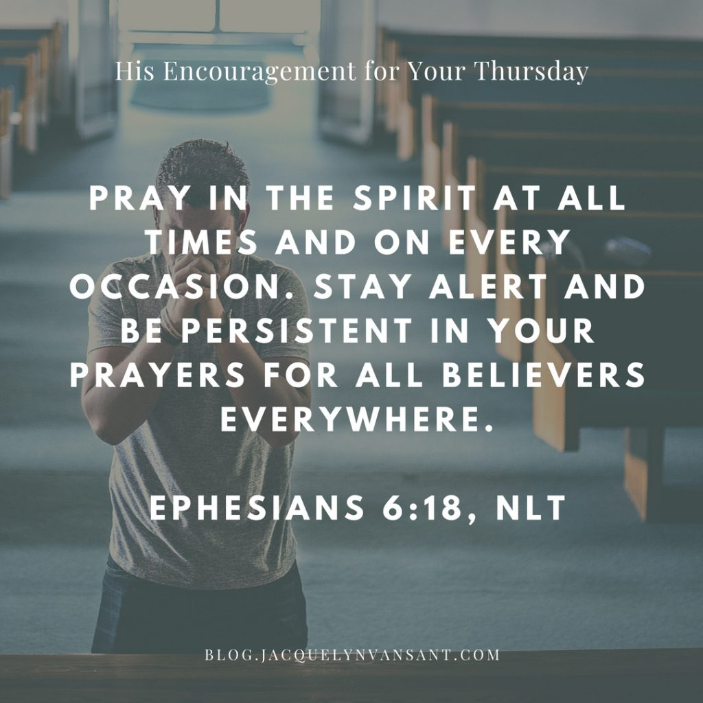 Ephesians 6:18 says Pray in the Spirit at all times and on every occasion...