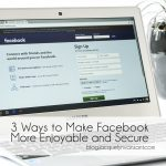 3 Ways to Make Facebook More Enjoyable and Secure